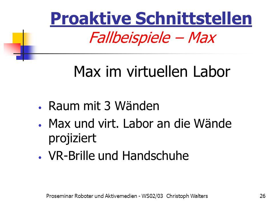 Proseminar Roboter und Aktivemedien - WS02/03 Christoph Walters26 Proaktive Schnittstellen Fallbeispiele – Max Max im virtuellen Labor Raum mit 3 Wänden Max und virt.
