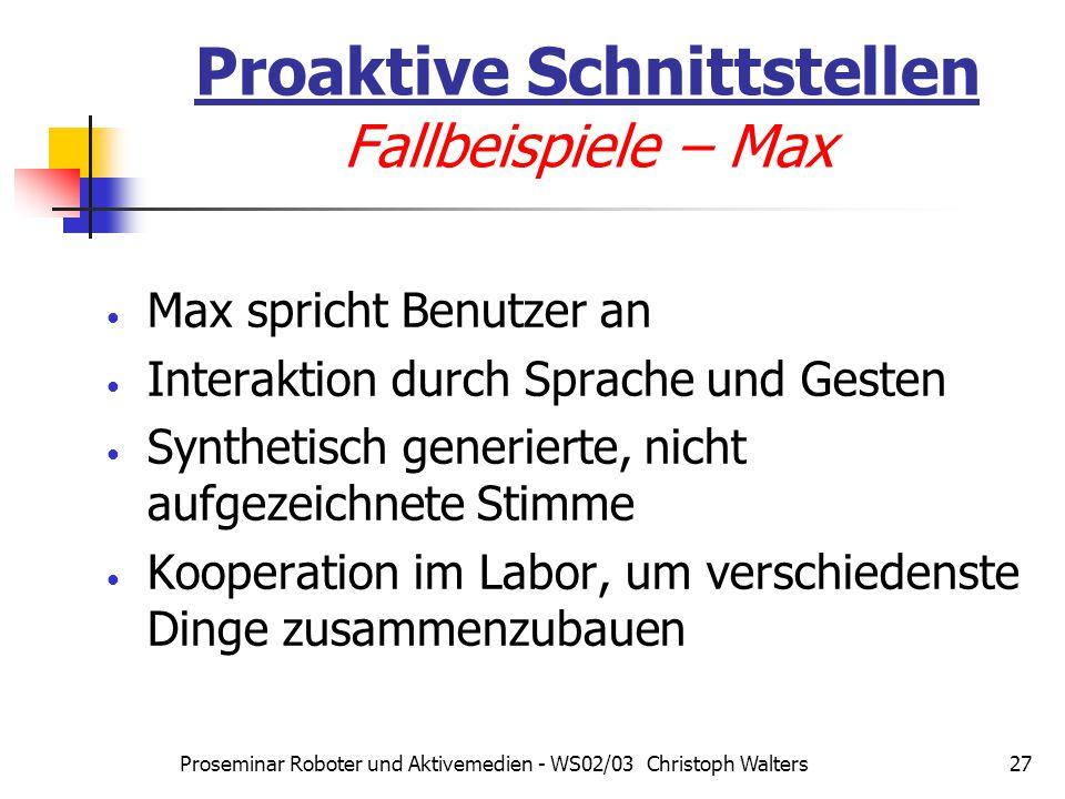 Proseminar Roboter und Aktivemedien - WS02/03 Christoph Walters27 Proaktive Schnittstellen Fallbeispiele – Max Max spricht Benutzer an Interaktion durch Sprache und Gesten Synthetisch generierte, nicht aufgezeichnete Stimme Kooperation im Labor, um verschiedenste Dinge zusammenzubauen