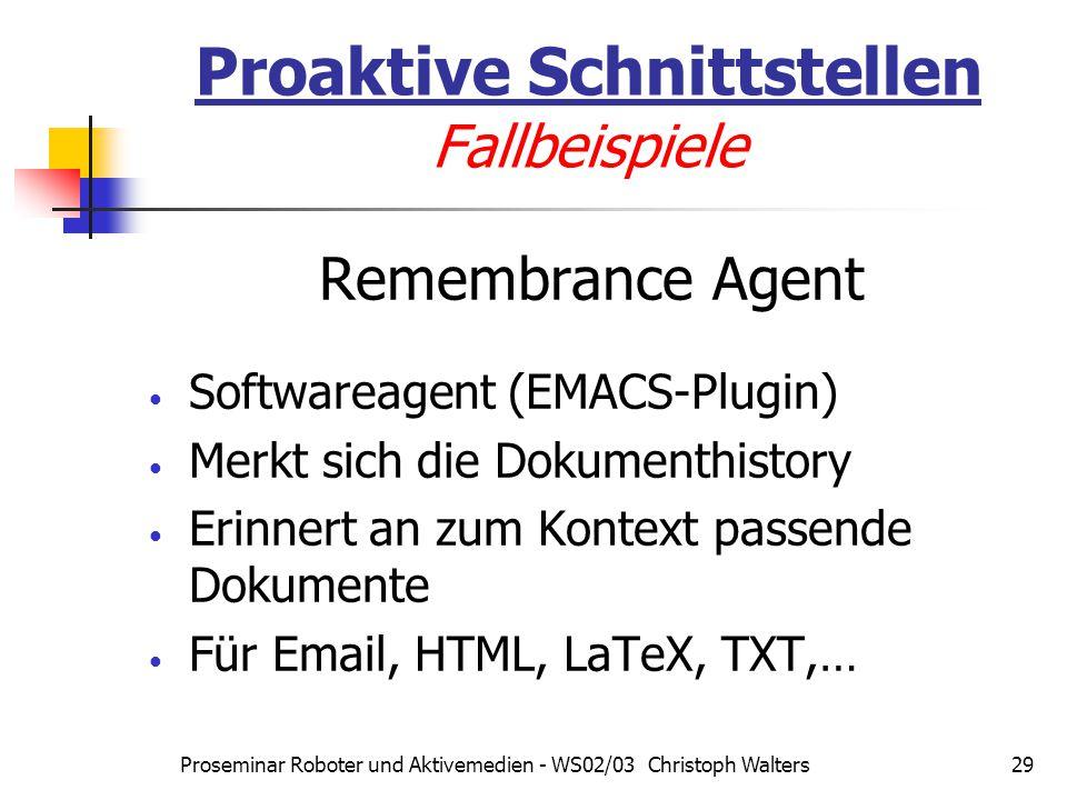 Proseminar Roboter und Aktivemedien - WS02/03 Christoph Walters29 Proaktive Schnittstellen Fallbeispiele Remembrance Agent Softwareagent (EMACS-Plugin) Merkt sich die Dokumenthistory Erinnert an zum Kontext passende Dokumente Für Email, HTML, LaTeX, TXT,…