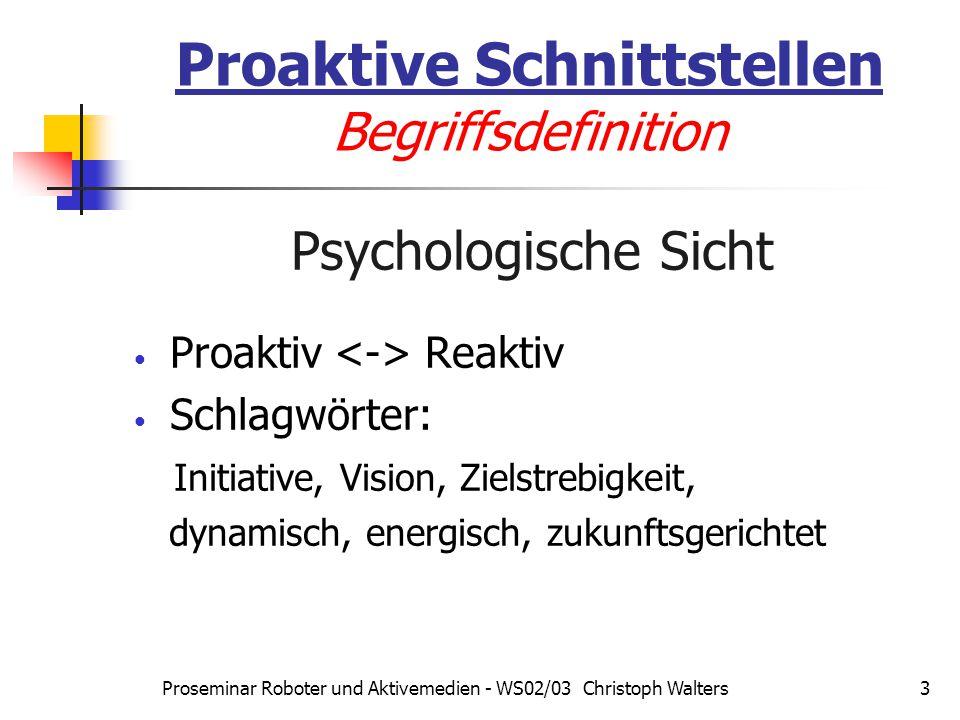 Proseminar Roboter und Aktivemedien - WS02/03 Christoph Walters3 Proaktive Schnittstellen Begriffsdefinition Psychologische Sicht Proaktiv Reaktiv Schlagwörter: Initiative, Vision, Zielstrebigkeit, dynamisch, energisch, zukunftsgerichtet