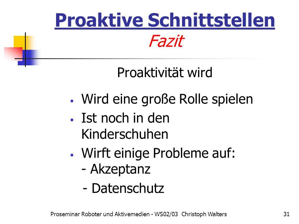 Proseminar Roboter und Aktivemedien - WS02/03 Christoph Walters31 Proaktive Schnittstellen Fazit Proaktivität wird Wird eine große Rolle spielen Ist noch in den Kinderschuhen Wirft einige Probleme auf: - Akzeptanz - Datenschutz
