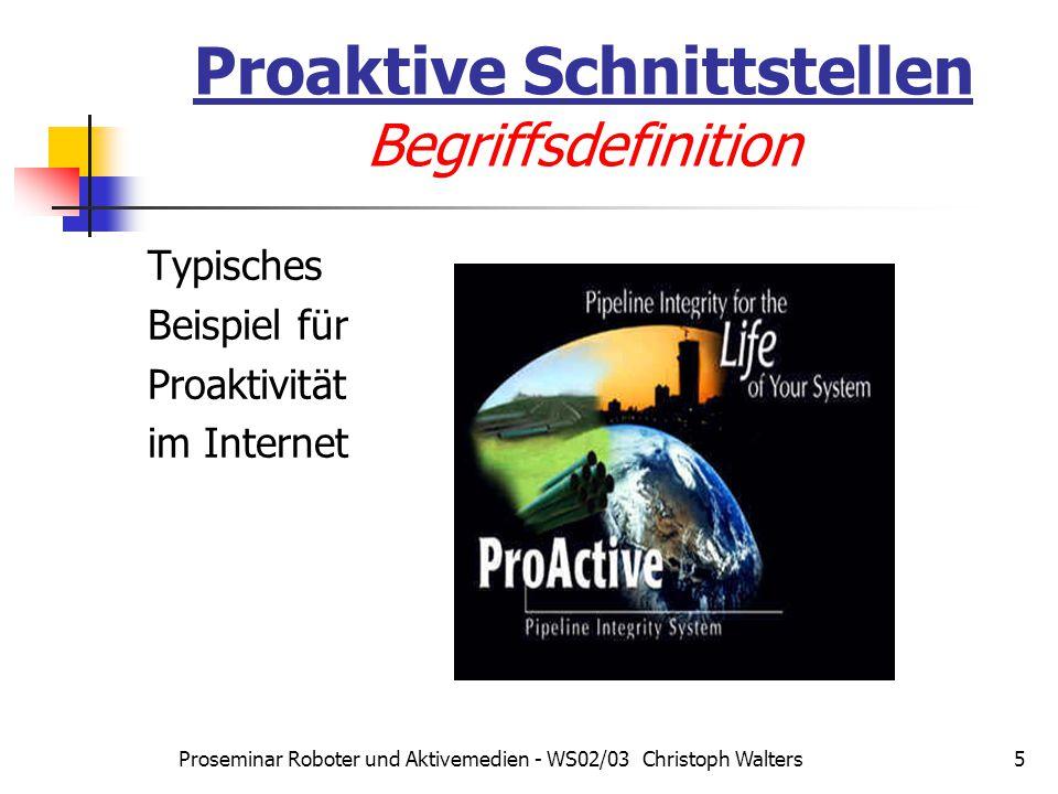 Proseminar Roboter und Aktivemedien - WS02/03 Christoph Walters6 Proaktive Schnittstellen Begriffsdefinition Begriff im seriöseren Umfeld: Reaktivität als Vorstufe: Sensoren Effektoren Starre Verarbeitungslogik vom Entwickler vorgegeben