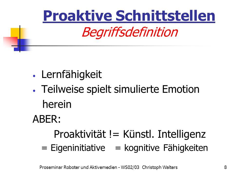 Proseminar Roboter und Aktivemedien - WS02/03 Christoph Walters8 Proaktive Schnittstellen Begriffsdefinition Lernfähigkeit Teilweise spielt simulierte Emotion herein ABER: Proaktivität != Künstl.
