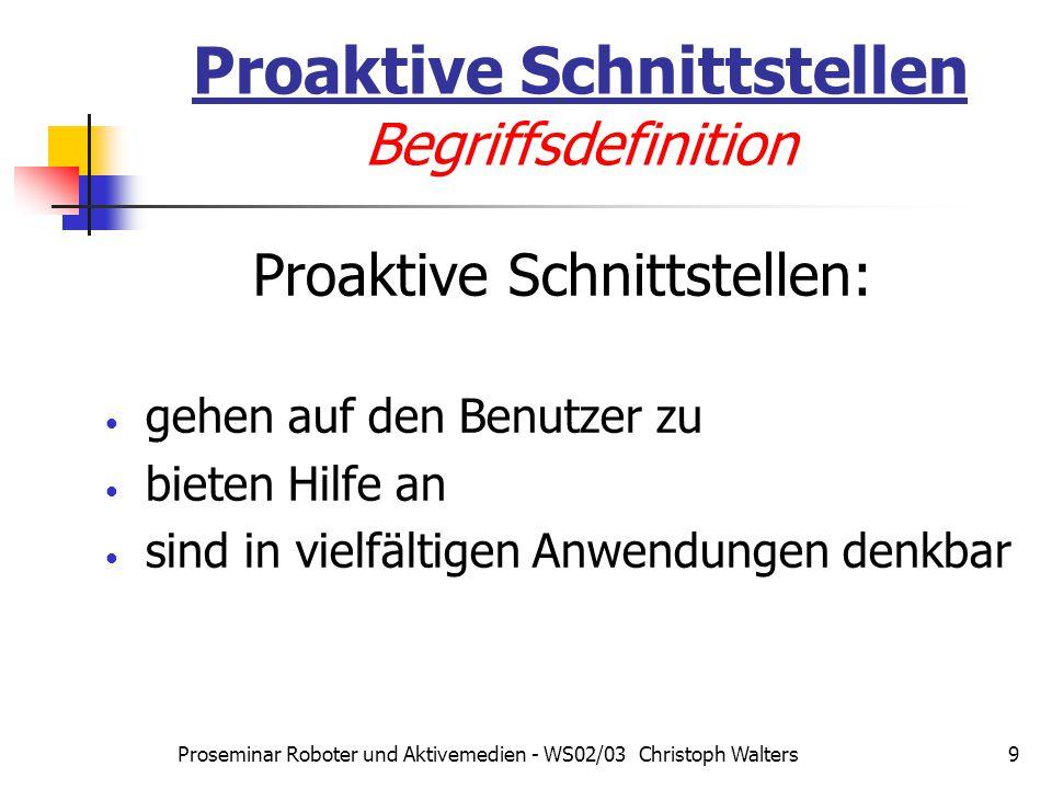 Proseminar Roboter und Aktivemedien - WS02/03 Christoph Walters9 Proaktive Schnittstellen Begriffsdefinition Proaktive Schnittstellen: gehen auf den Benutzer zu bieten Hilfe an sind in vielfältigen Anwendungen denkbar