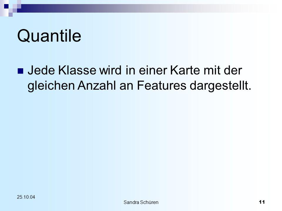Sandra Schüren11 25.10.04 Quantile Jede Klasse wird in einer Karte mit der gleichen Anzahl an Features dargestellt.