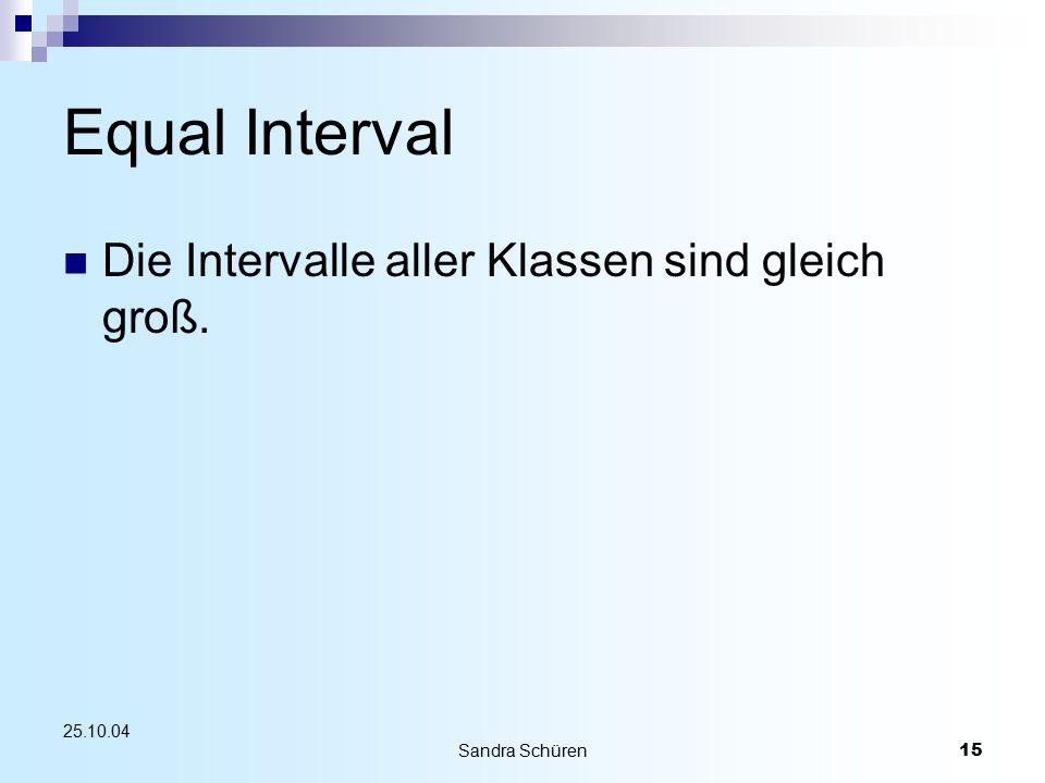 Sandra Schüren15 25.10.04 Equal Interval Die Intervalle aller Klassen sind gleich groß.
