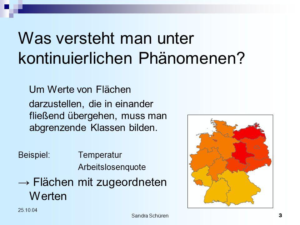 Sandra Schüren3 25.10.04 Was versteht man unter kontinuierlichen Phänomenen? Um Werte von Flächen darzustellen, die in einander fließend übergehen, mu