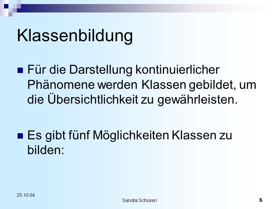 Sandra Schüren5 25.10.04 Klassenbildung Für die Darstellung kontinuierlicher Phänomene werden Klassen gebildet, um die Übersichtlichkeit zu gewährleisten.