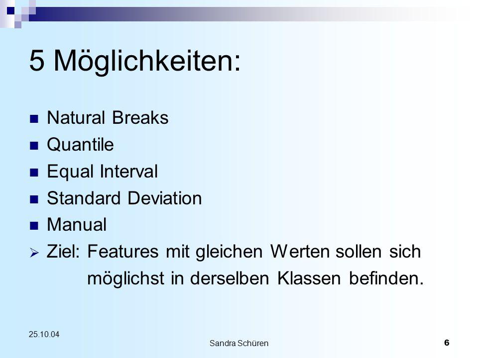 Sandra Schüren6 25.10.04 5 Möglichkeiten: Natural Breaks Quantile Equal Interval Standard Deviation Manual  Ziel: Features mit gleichen Werten sollen sich möglichst in derselben Klassen befinden.