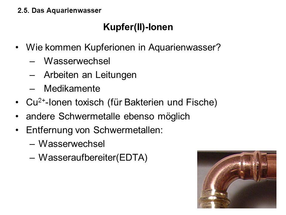2.5. Das Aquarienwasser Wie kommen Kupferionen in Aquarienwasser? –Wasserwechsel –Arbeiten an Leitungen –Medikamente Cu 2+ -Ionen toxisch (für Bakteri