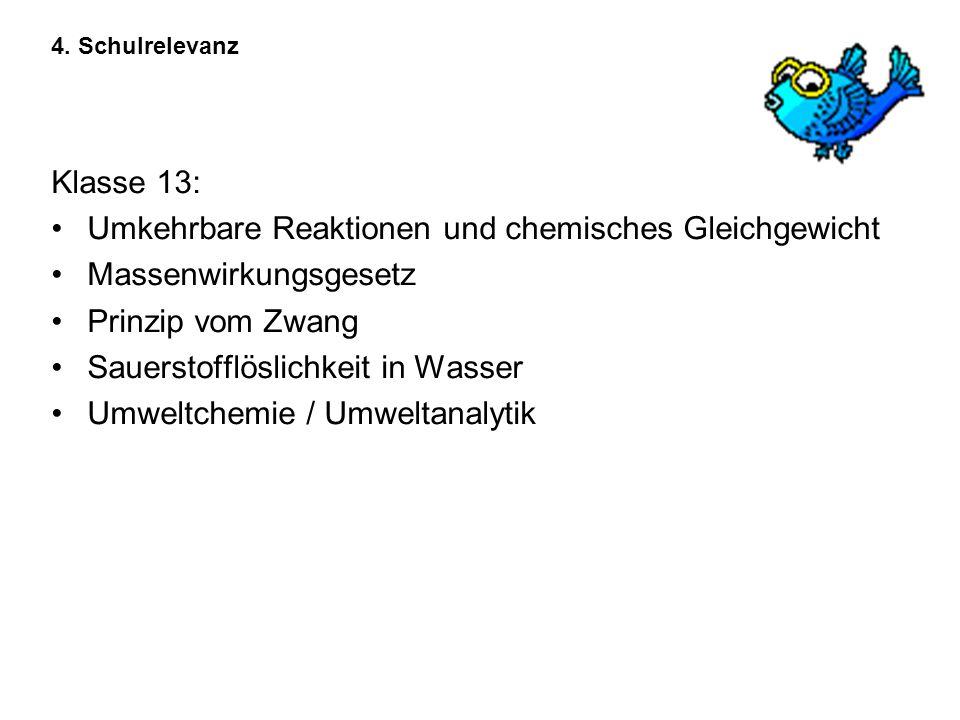 4. Schulrelevanz Klasse 13: Umkehrbare Reaktionen und chemisches Gleichgewicht Massenwirkungsgesetz Prinzip vom Zwang Sauerstofflöslichkeit in Wasser