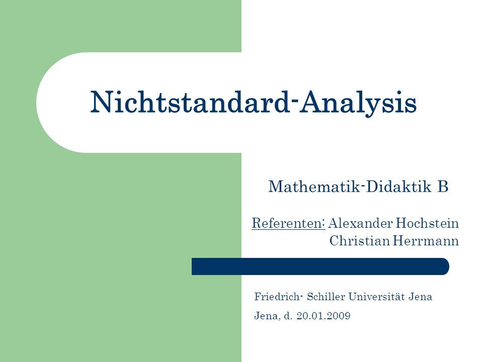 Nichtstandard-Analysis Mathematik-Didaktik B Referenten: Alexander Hochstein Christian Herrmann Friedrich- Schiller Universität Jena Jena, d. 20.01.20