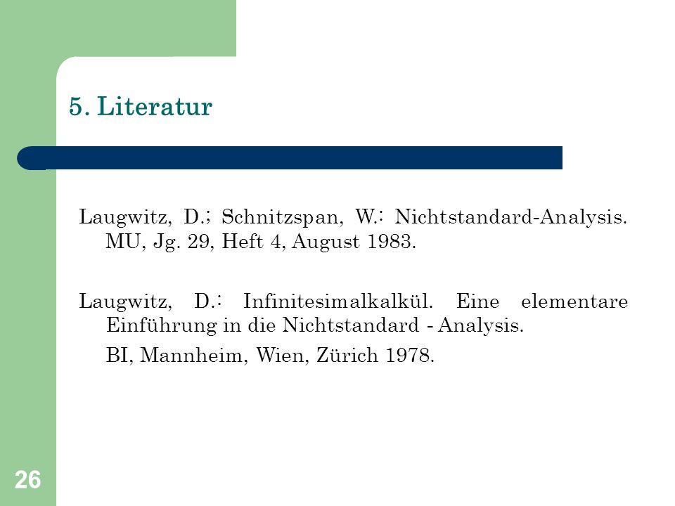 26 5. Literatur Laugwitz, D.; Schnitzspan, W.: Nichtstandard - Analysis. MU, Jg. 29, Heft 4, August 1983. Laugwitz, D.: Infinitesimalkalkül. Eine elem