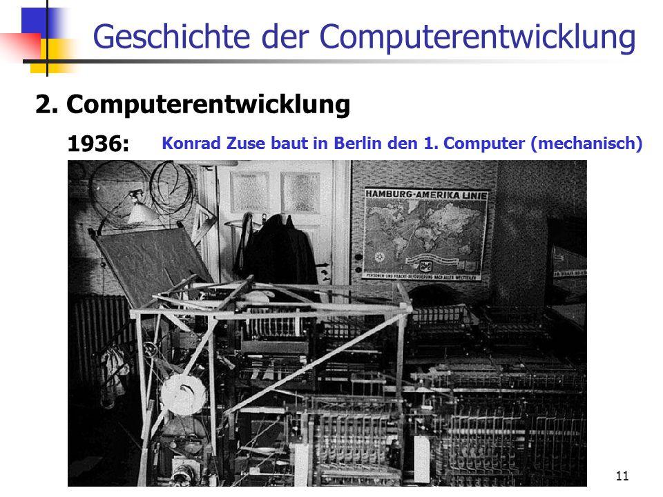 11 Geschichte der Computerentwicklung 2. Computerentwicklung 1936: Konrad Zuse baut in Berlin den 1. Computer (mechanisch)
