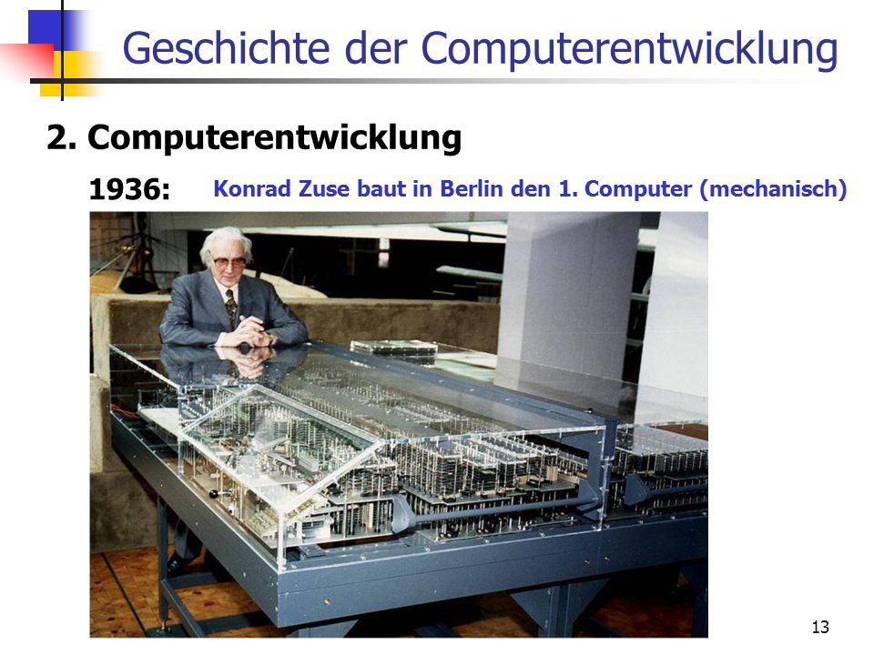 13 Geschichte der Computerentwicklung 2. Computerentwicklung 1936: Konrad Zuse baut in Berlin den 1. Computer (mechanisch)