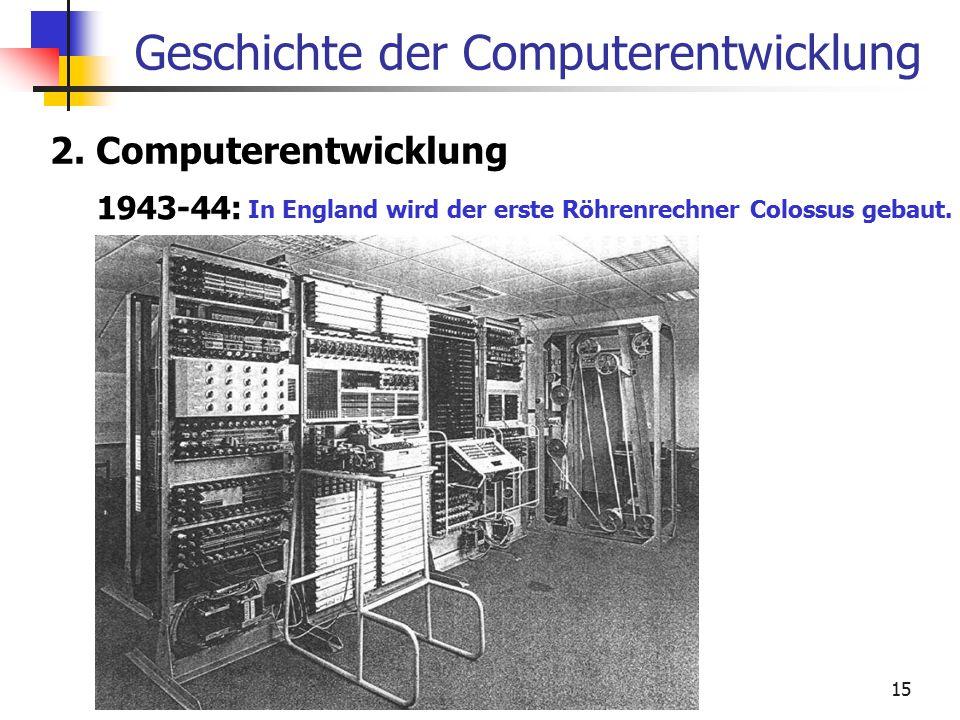 15 Geschichte der Computerentwicklung 2. Computerentwicklung 1943-44: In England wird der erste Röhrenrechner Colossus gebaut.