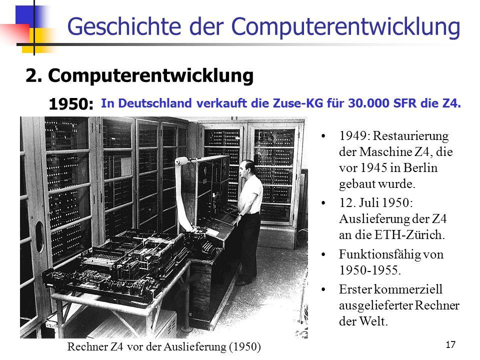 17 Geschichte der Computerentwicklung 2. Computerentwicklung 1950: In Deutschland verkauft die Zuse-KG für 30.000 SFR die Z4. 1949: Restaurierung der