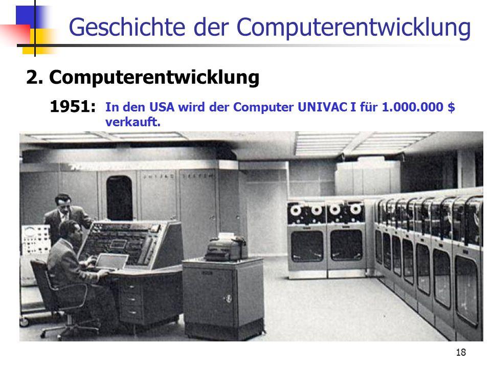 18 Geschichte der Computerentwicklung 2. Computerentwicklung 1951: In den USA wird der Computer UNIVAC I für 1.000.000 $ verkauft.