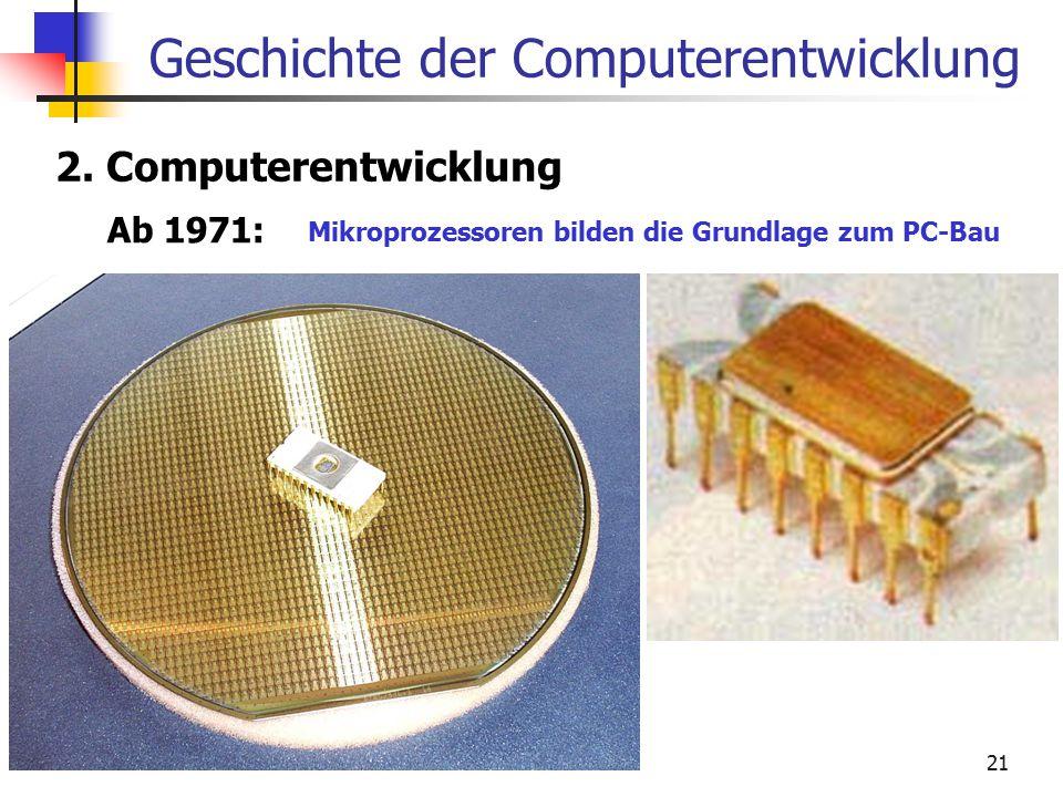 21 Geschichte der Computerentwicklung 2. Computerentwicklung Ab 1971: Mikroprozessoren bilden die Grundlage zum PC-Bau