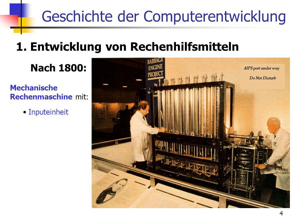 4 Geschichte der Computerentwicklung 1. Entwicklung von Rechenhilfsmitteln Nach 1800: Mechanische Rechenmaschine mit: Inputeinheit