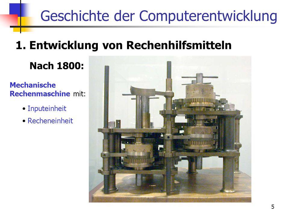 5 Geschichte der Computerentwicklung 1. Entwicklung von Rechenhilfsmitteln Nach 1800: Mechanische Rechenmaschine mit: Inputeinheit Recheneinheit