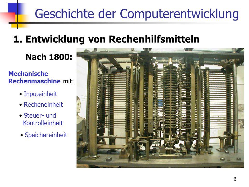 6 Geschichte der Computerentwicklung 1. Entwicklung von Rechenhilfsmitteln Nach 1800: Mechanische Rechenmaschine mit: Inputeinheit Recheneinheit Steue