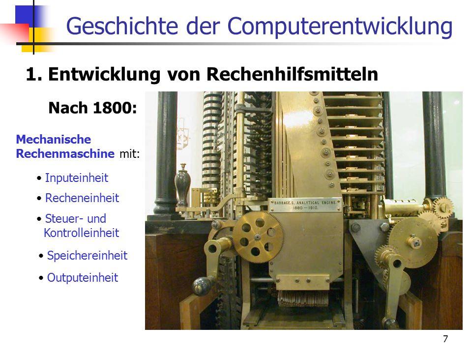 7 Geschichte der Computerentwicklung 1. Entwicklung von Rechenhilfsmitteln Nach 1800: Mechanische Rechenmaschine mit: Inputeinheit Recheneinheit Outpu