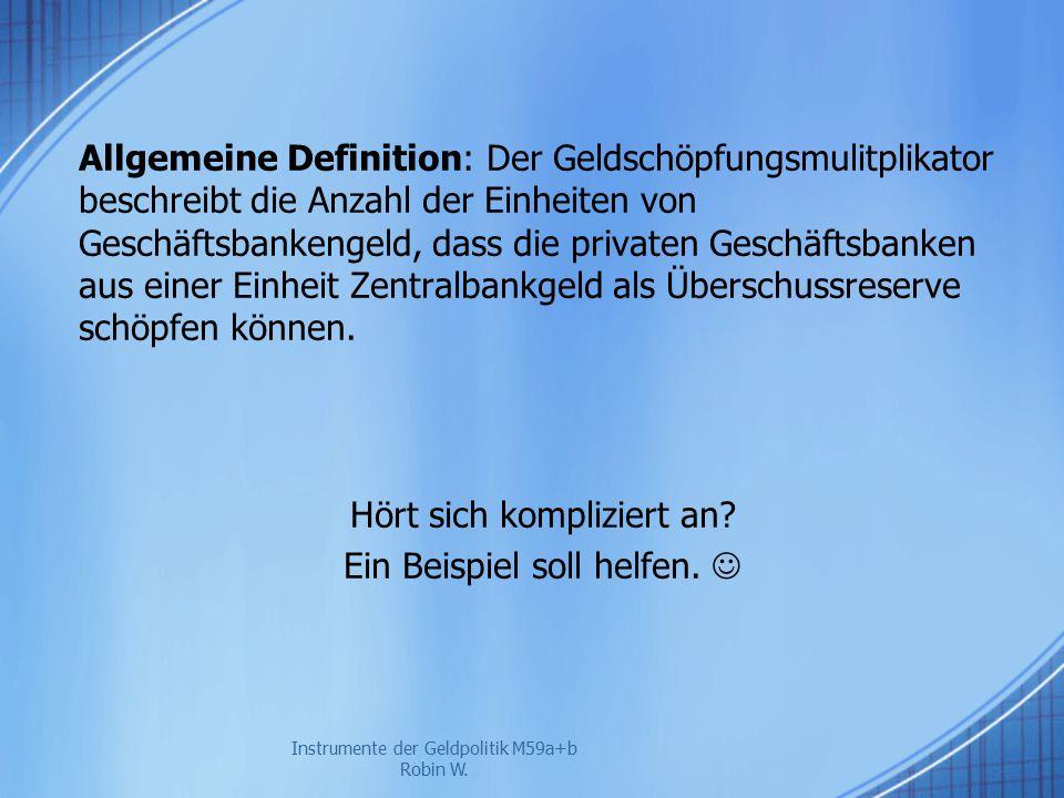 Instrumente der Geldpolitik M59a+b Robin W. Allgemeine Definition: Der Geldschöpfungsmulitplikator beschreibt die Anzahl der Einheiten von Geschäftsba