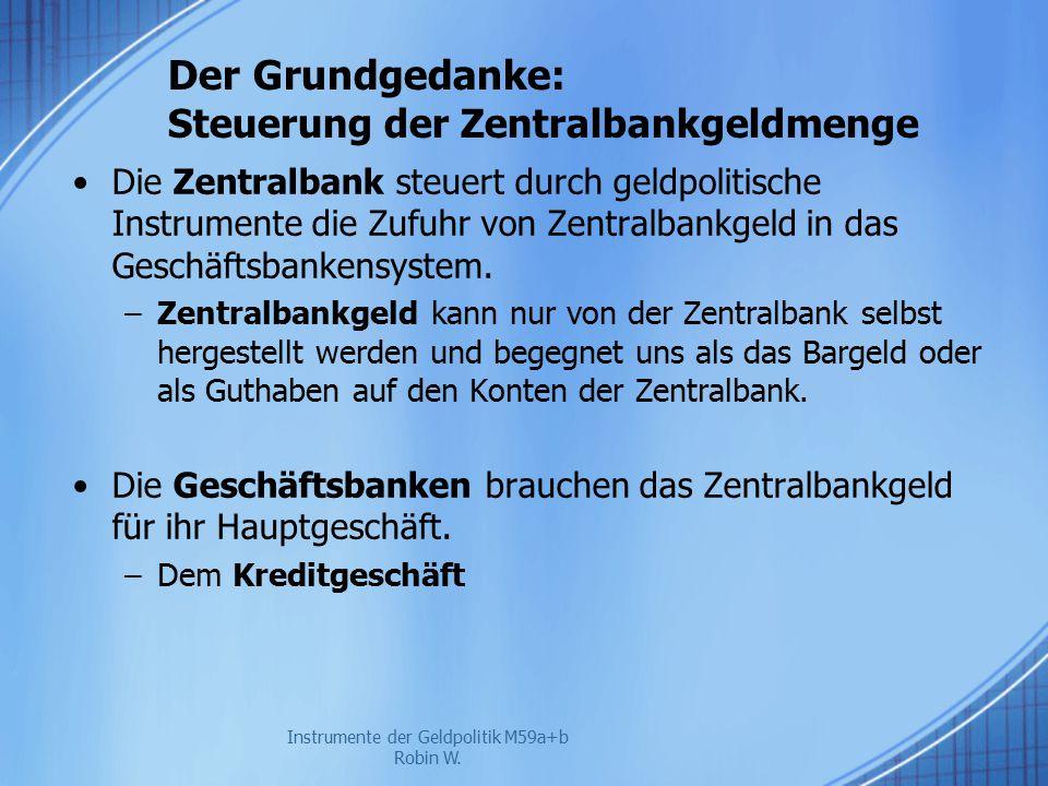 Der Grundgedanke: Steuerung der Zentralbankgeldmenge Die Zentralbank steuert durch geldpolitische Instrumente die Zufuhr von Zentralbankgeld in das Ge