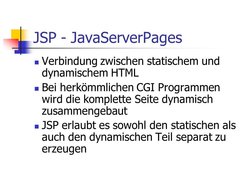 JSP - JavaServerPages Verbindung zwischen statischem und dynamischem HTML Bei herkömmlichen CGI Programmen wird die komplette Seite dynamisch zusammengebaut JSP erlaubt es sowohl den statischen als auch den dynamischen Teil separat zu erzeugen