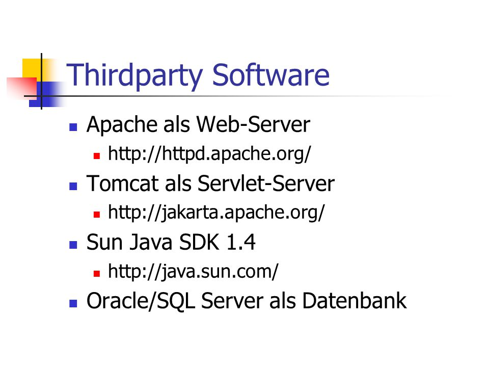 Thirdparty Software Apache als Web-Server http://httpd.apache.org/ Tomcat als Servlet-Server http://jakarta.apache.org/ Sun Java SDK 1.4 http://java.sun.com/ Oracle/SQL Server als Datenbank