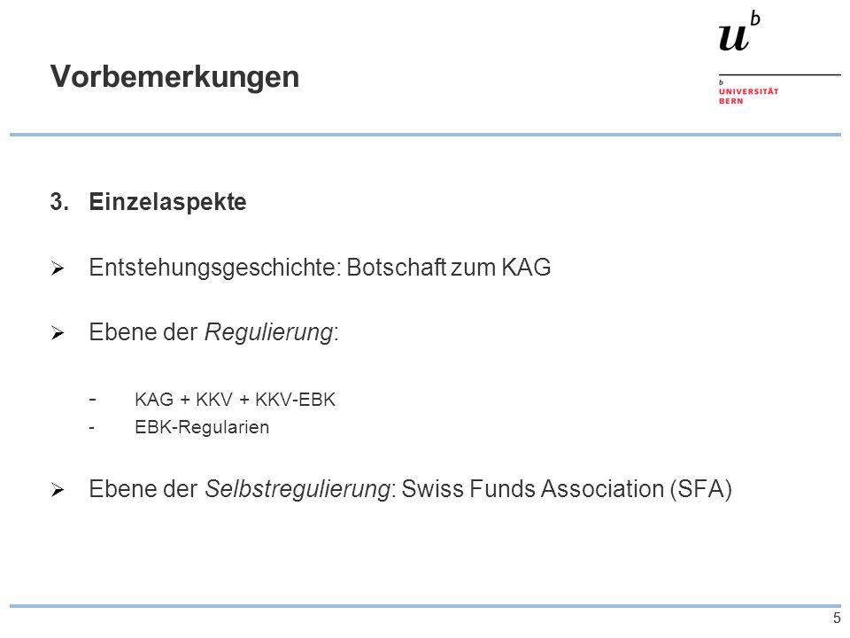 55 Vorbemerkungen 3.Einzelaspekte  Entstehungsgeschichte: Botschaft zum KAG  Ebene der Regulierung: - KAG + KKV + KKV-EBK -EBK-Regularien  Ebene der Selbstregulierung: Swiss Funds Association (SFA)