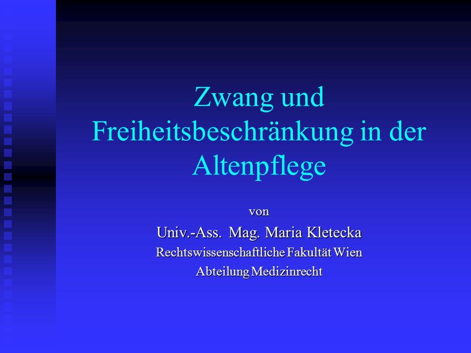 Zwang und Freiheitsbeschränkung in der Altenpflege von Univ.-Ass. Mag. Maria Kletecka Rechtswissenschaftliche Fakultät Wien Abteilung Medizinrecht