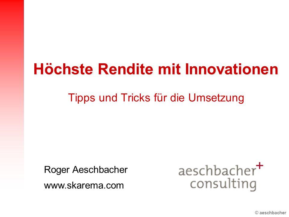 © aeschbacher Höchste Rendite mit Innovationen Tipps und Tricks für die Umsetzung Roger Aeschbacher www.skarema.com