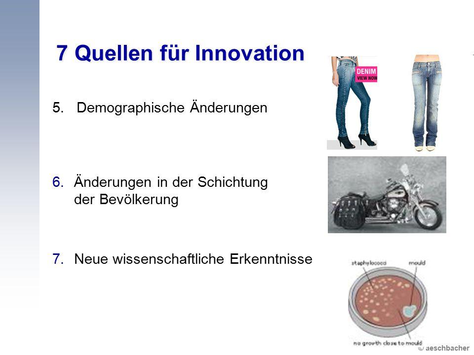 © aeschbacher 7 Quellen für Innovation 5. Demographische Änderungen 6.Änderungen in der Schichtung der Bevölkerung 7.Neue wissenschaftliche Erkenntnis