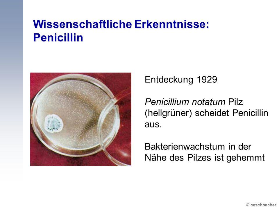 © aeschbacher Wissenschaftliche Erkenntnisse: Penicillin Entdeckung 1929 Penicillium notatum Pilz (hellgrüner) scheidet Penicillin aus.