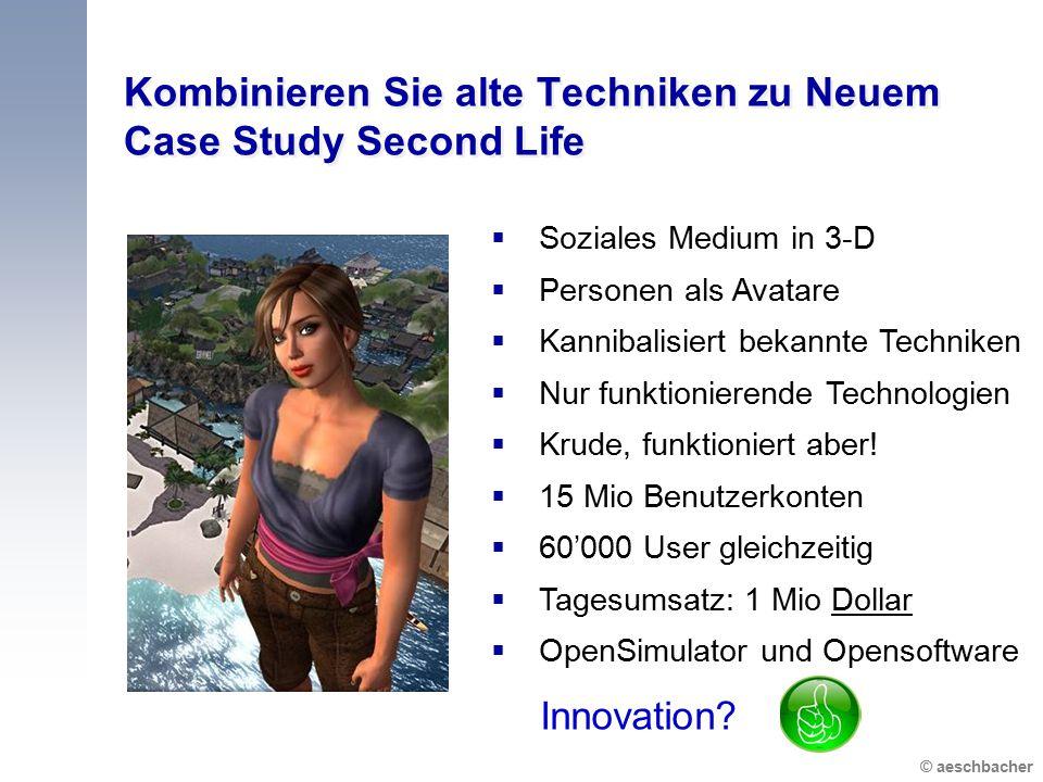 © aeschbacher Kombinieren Sie alte Techniken zu Neuem Case Study Second Life  Soziales Medium in 3-D  Personen als Avatare  Kannibalisiert bekannte Techniken  Nur funktionierende Technologien  Krude, funktioniert aber.