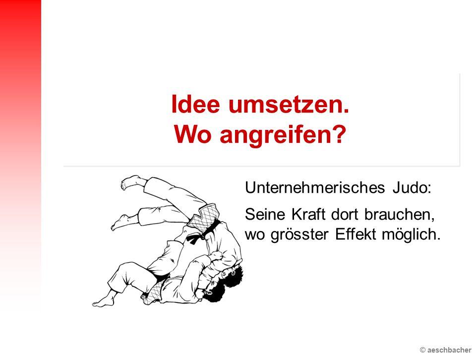 © aeschbacher Unternehmerisches Judo: Seine Kraft dort brauchen, wo grösster Effekt möglich. Idee umsetzen. Wo angreifen?