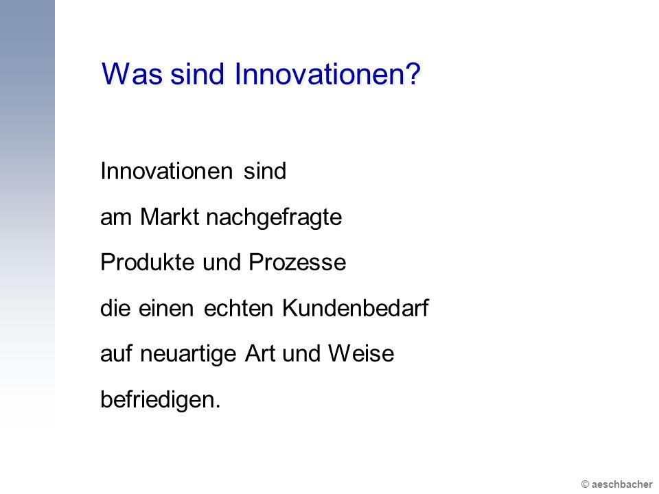 © aeschbacher Was sind Innovationen? Innovationen sind am Markt nachgefragte Produkte und Prozesse die einen echten Kundenbedarf auf neuartige Art und