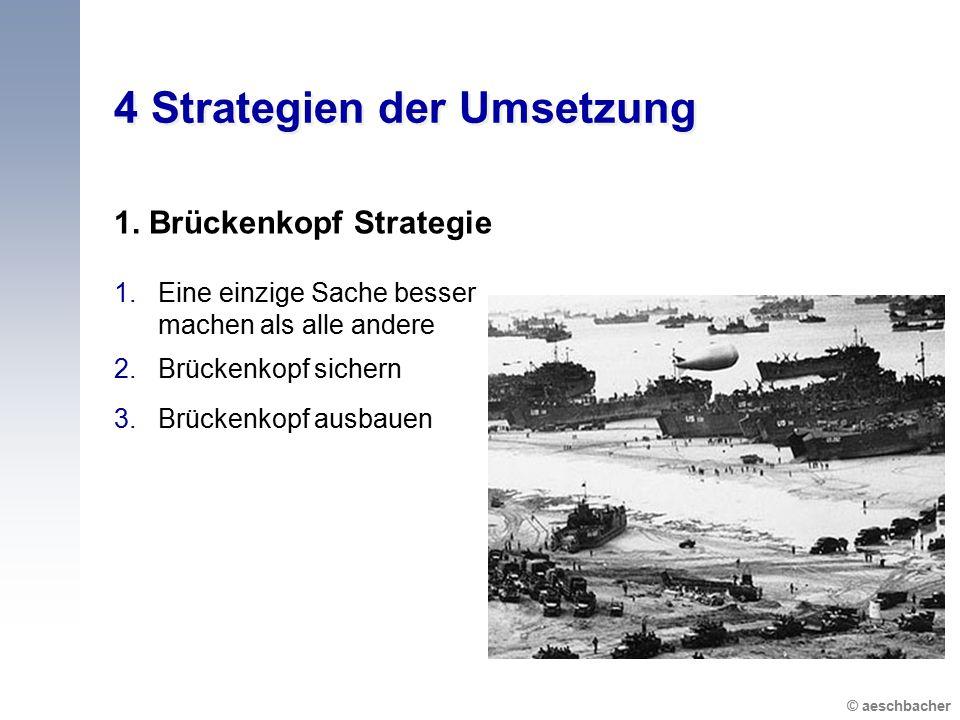© aeschbacher 4 Strategien der Umsetzung 1. Brückenkopf Strategie 1.Eine einzige Sache besser machen als alle andere 2.Brückenkopf sichern 3.Brückenko