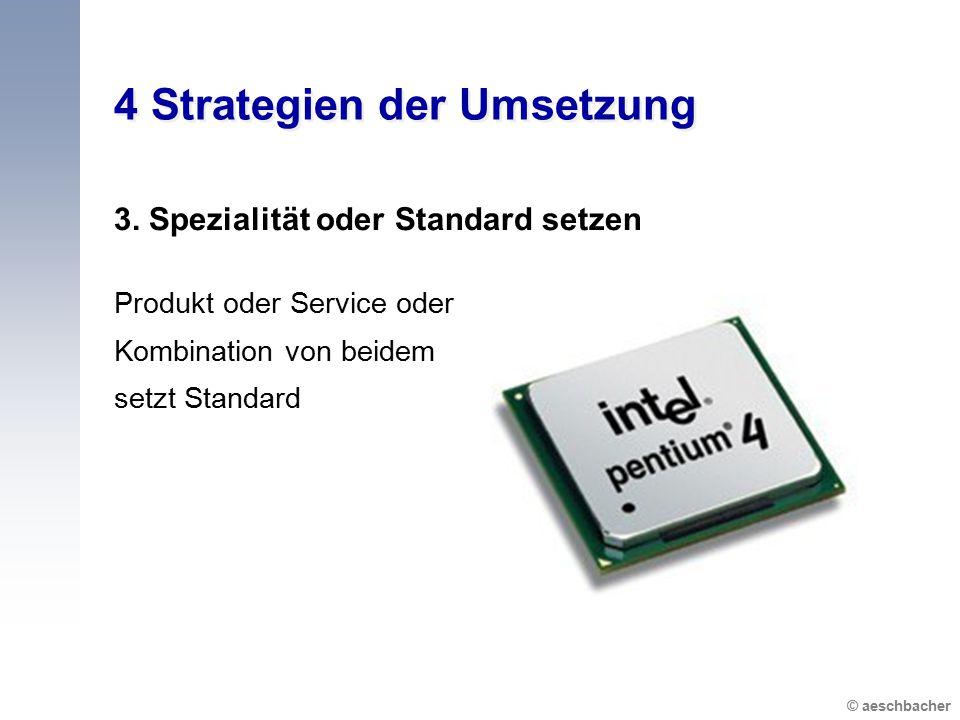 © aeschbacher 4 Strategien der Umsetzung 3. Spezialität oder Standard setzen Produkt oder Service oder Kombination von beidem setzt Standard