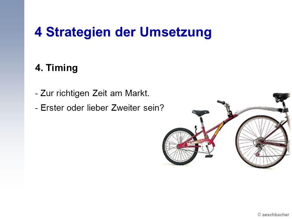 © aeschbacher 4 Strategien der Umsetzung 4. Timing - Zur richtigen Zeit am Markt. - Erster oder lieber Zweiter sein?