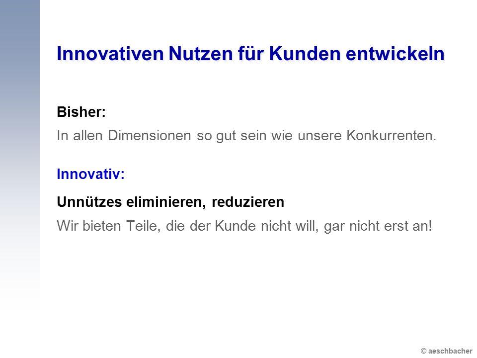 © aeschbacher Innovativen Nutzen für Kunden entwickeln Bisher: In allen Dimensionen so gut sein wie unsere Konkurrenten.