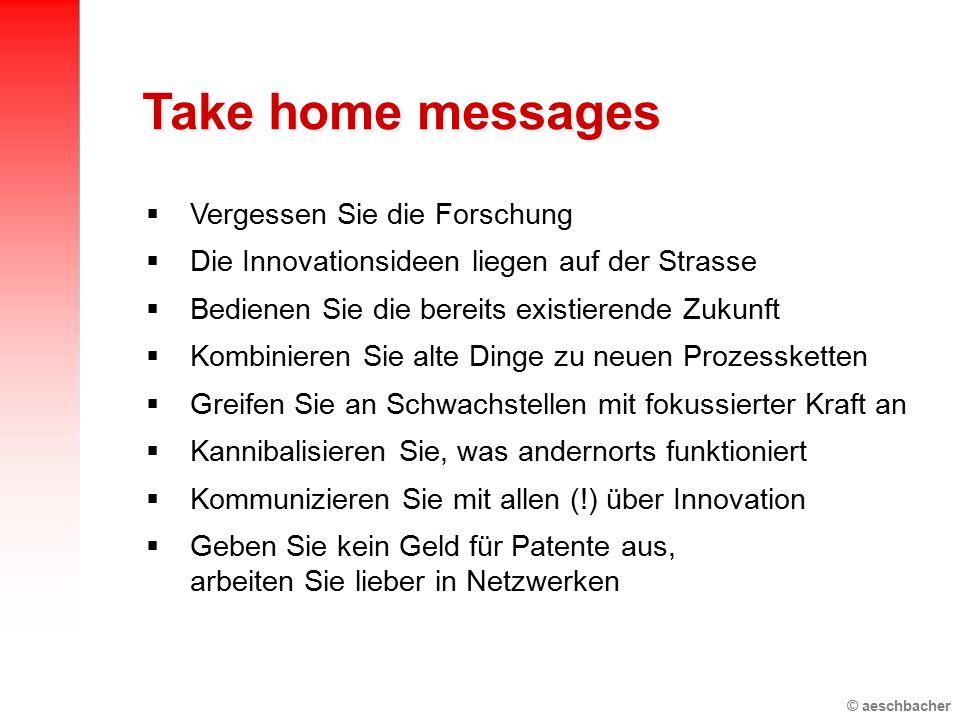 © aeschbacher  Vergessen Sie die Forschung  Die Innovationsideen liegen auf der Strasse  Bedienen Sie die bereits existierende Zukunft  Kombinieren Sie alte Dinge zu neuen Prozessketten  Greifen Sie an Schwachstellen mit fokussierter Kraft an  Kannibalisieren Sie, was andernorts funktioniert  Kommunizieren Sie mit allen (!) über Innovation  Geben Sie kein Geld für Patente aus, arbeiten Sie lieber in Netzwerken Take home messages