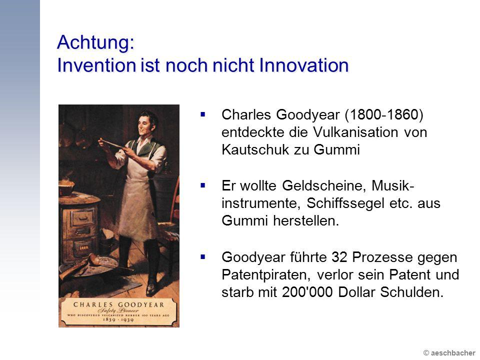 © aeschbacher Achtung: Invention ist noch nicht Innovation  Charles Goodyear (1800-1860) entdeckte die Vulkanisation von Kautschuk zu Gummi  Er woll