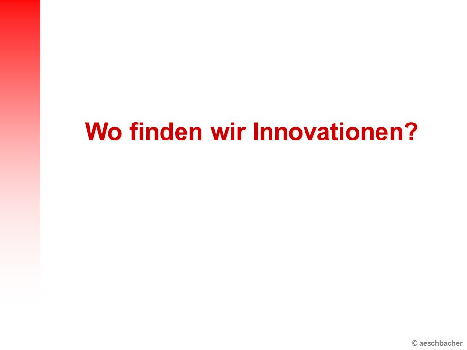 © aeschbacher Wo finden wir Innovationen?