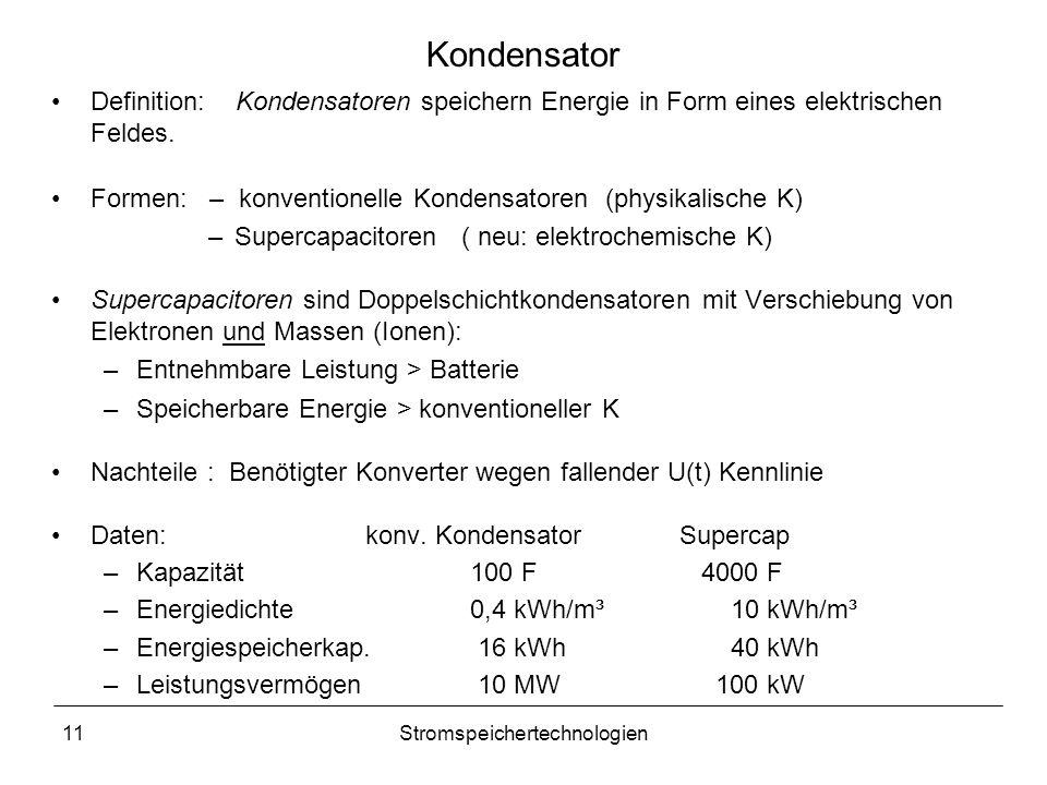 11Stromspeichertechnologien Kondensator Definition: Kondensatoren speichern Energie in Form eines elektrischen Feldes. Formen: – konventionelle Konden