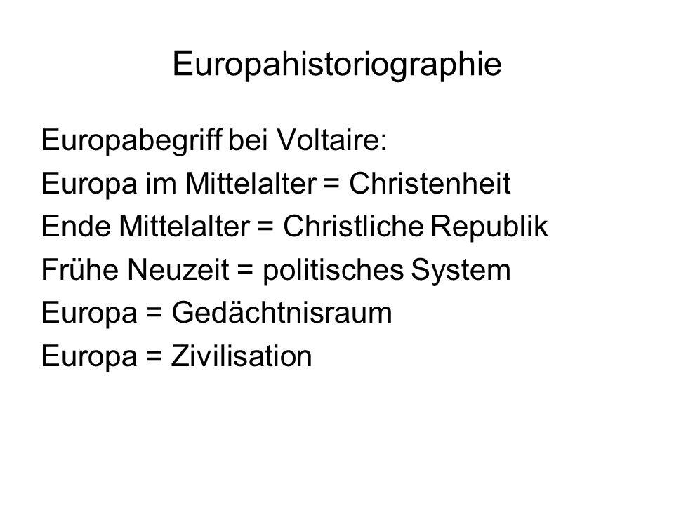 Europahistoriographie Europabegriff bei Voltaire: Europa im Mittelalter = Christenheit Ende Mittelalter = Christliche Republik Frühe Neuzeit = politisches System Europa = Gedächtnisraum Europa = Zivilisation