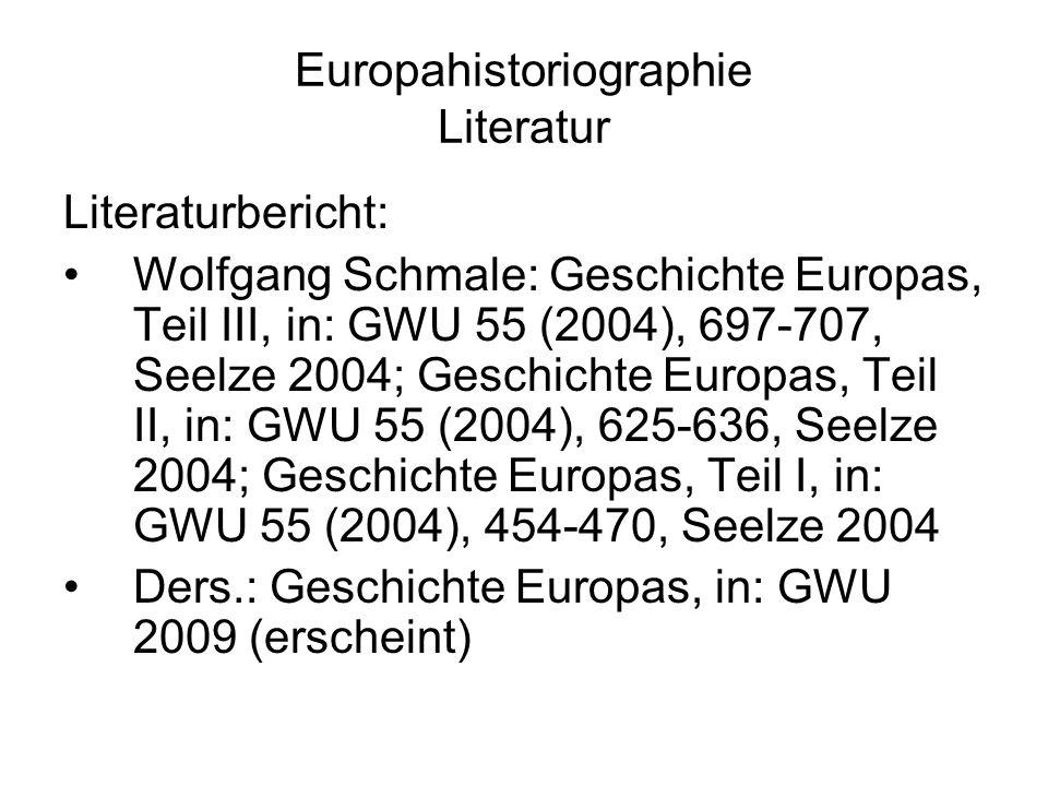 Europahistoriographie Literatur Literaturbericht: Wolfgang Schmale: Geschichte Europas, Teil III, in: GWU 55 (2004), 697-707, Seelze 2004; Geschichte Europas, Teil II, in: GWU 55 (2004), 625-636, Seelze 2004; Geschichte Europas, Teil I, in: GWU 55 (2004), 454-470, Seelze 2004 Ders.: Geschichte Europas, in: GWU 2009 (erscheint)