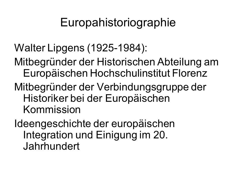 Europahistoriographie Walter Lipgens (1925-1984): Mitbegründer der Historischen Abteilung am Europäischen Hochschulinstitut Florenz Mitbegründer der Verbindungsgruppe der Historiker bei der Europäischen Kommission Ideengeschichte der europäischen Integration und Einigung im 20.